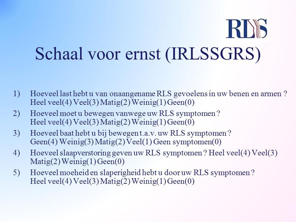 Schaal voor ernst (IRLSSGRS) 1)Hoeveel last hebt u van onaangename RLS gevoelens in uw benen en armen ? Heel veel(4) Veel(3) Matig(2) Weinig(1) Geen(0