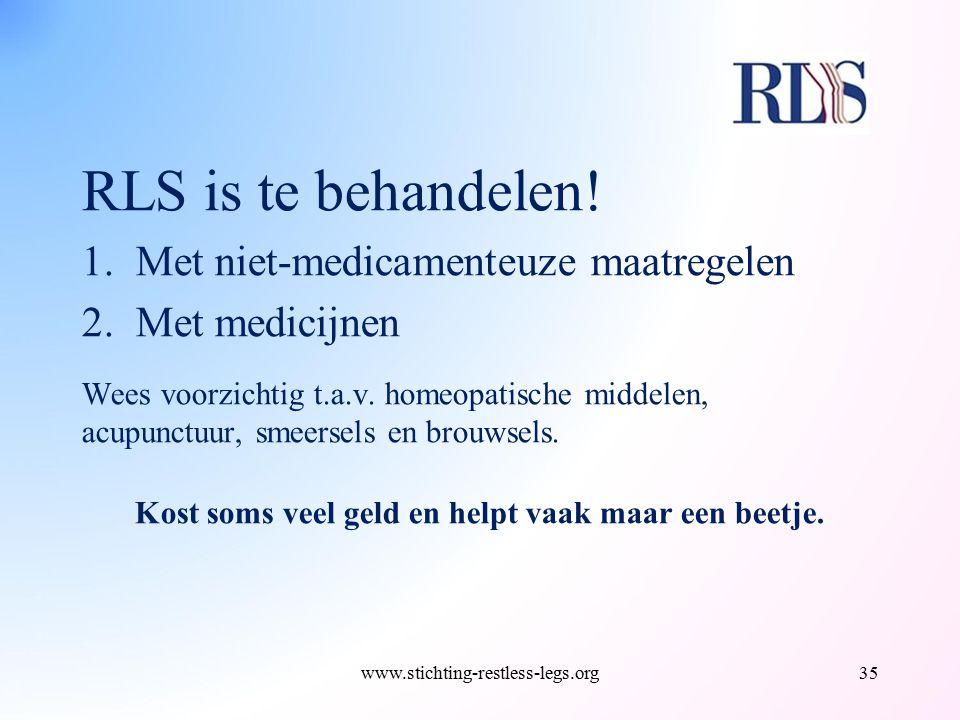 RLS is te behandelen! 1.Met niet-medicamenteuze maatregelen 2.Met medicijnen Wees voorzichtig t.a.v. homeopatische middelen, acupunctuur, smeersels en