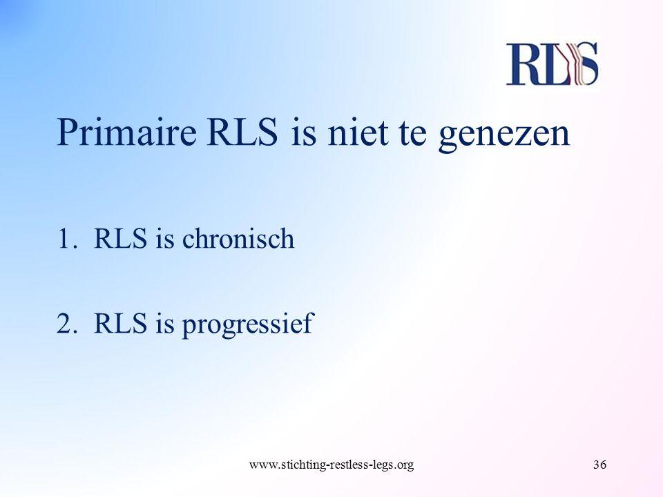 Primaire RLS is niet te genezen 1.RLS is chronisch 2.RLS is progressief www.stichting-restless-legs.org36