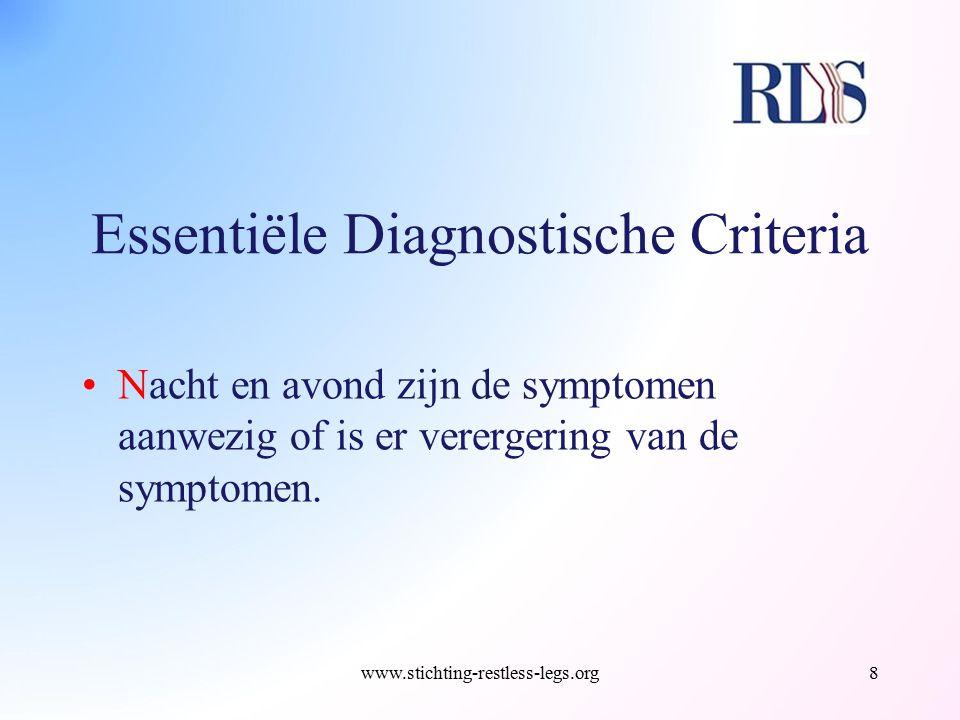 Essentiële Diagnostische Criteria Nacht en avond zijn de symptomen aanwezig of is er verergering van de symptomen. www.stichting-restless-legs.org8
