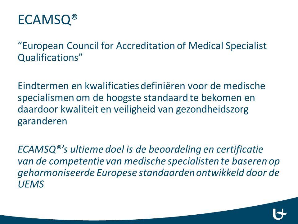 ECAMSQ® European Council for Accreditation of Medical Specialist Qualifications Eindtermen en kwalificaties definiëren voor de medische specialismen om de hoogste standaard te bekomen en daardoor kwaliteit en veiligheid van gezondheidszorg garanderen ECAMSQ®'s ultieme doel is de beoordeling en certificatie van de competentie van medische specialisten te baseren op geharmoniseerde Europese standaarden ontwikkeld door de UEMS