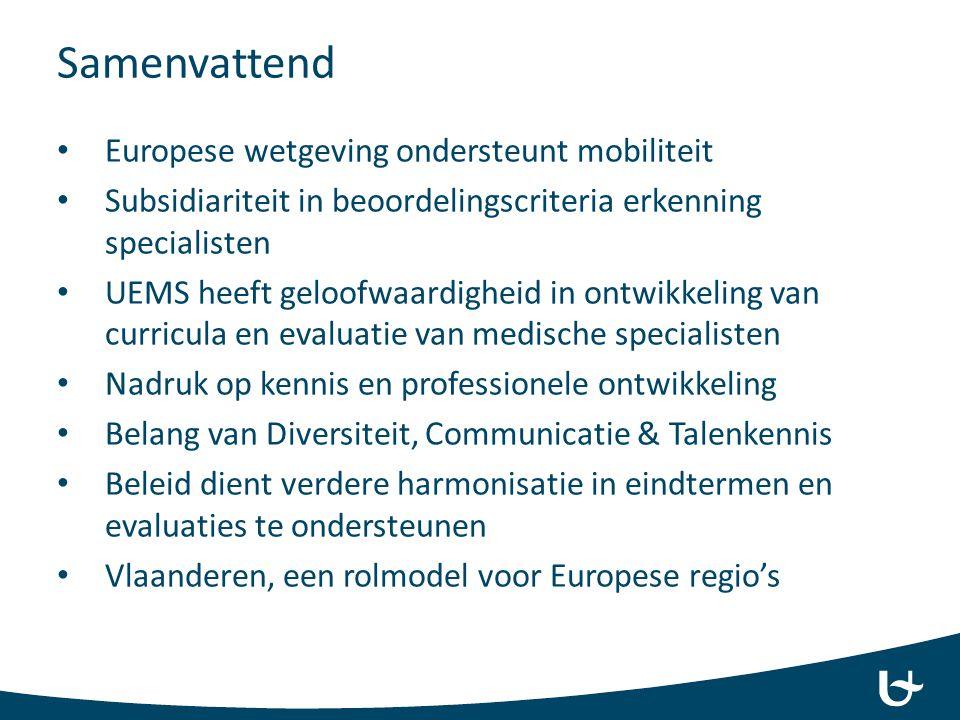 Samenvattend Europese wetgeving ondersteunt mobiliteit Subsidiariteit in beoordelingscriteria erkenning specialisten UEMS heeft geloofwaardigheid in ontwikkeling van curricula en evaluatie van medische specialisten Nadruk op kennis en professionele ontwikkeling Belang van Diversiteit, Communicatie & Talenkennis Beleid dient verdere harmonisatie in eindtermen en evaluaties te ondersteunen Vlaanderen, een rolmodel voor Europese regio's