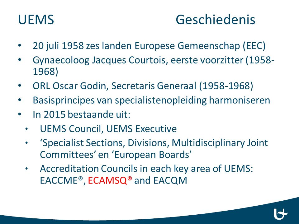 UEMS Geschiedenis 20 juli 1958 zes landen Europese Gemeenschap (EEC) Gynaecoloog Jacques Courtois, eerste voorzitter (1958- 1968) ORL Oscar Godin, Secretaris Generaal (1958-1968) Basisprincipes van specialistenopleiding harmoniseren In 2015 bestaande uit: UEMS Council, UEMS Executive 'Specialist Sections, Divisions, Multidisciplinary Joint Committees' en 'European Boards' Accreditation Councils in each key area of UEMS: EACCME®, ECAMSQ® and EACQM