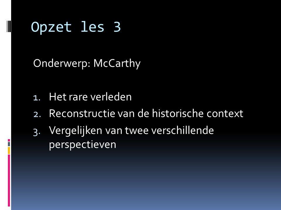 Opzet les 3 Onderwerp: McCarthy 1. Het rare verleden 2. Reconstructie van de historische context 3. Vergelijken van twee verschillende perspectieven