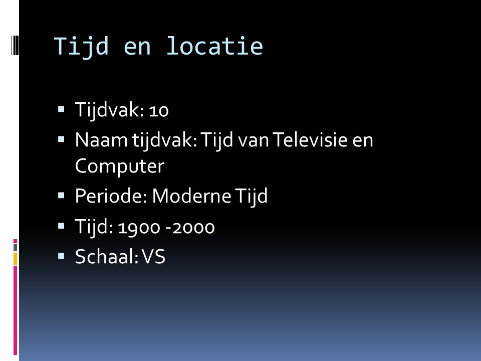 Tijd en locatie  Tijdvak: 10  Naam tijdvak: Tijd van Televisie en Computer  Periode: Moderne Tijd  Tijd: 1900 -2000  Schaal: VS
