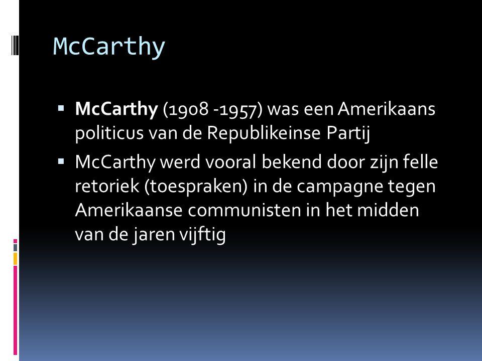 McCarthy  McCarthy (1908 -1957) was een Amerikaans politicus van de Republikeinse Partij  McCarthy werd vooral bekend door zijn felle retoriek (toes
