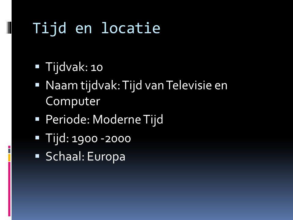 Tijd en locatie  Tijdvak: 10  Naam tijdvak: Tijd van Televisie en Computer  Periode: Moderne Tijd  Tijd: 1900 -2000  Schaal: Europa