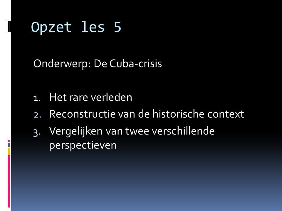 Opzet les 5 Onderwerp: De Cuba-crisis 1. Het rare verleden 2. Reconstructie van de historische context 3. Vergelijken van twee verschillende perspecti