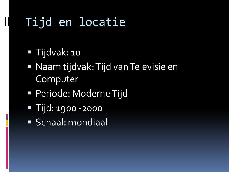Tijd en locatie  Tijdvak: 10  Naam tijdvak: Tijd van Televisie en Computer  Periode: Moderne Tijd  Tijd: 1900 -2000  Schaal: mondiaal