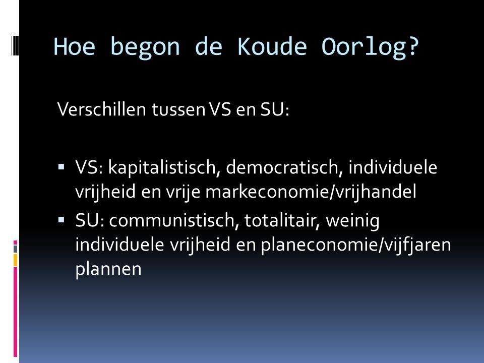 Hoe begon de Koude Oorlog? Verschillen tussen VS en SU:  VS: kapitalistisch, democratisch, individuele vrijheid en vrije markeconomie/vrijhandel  SU