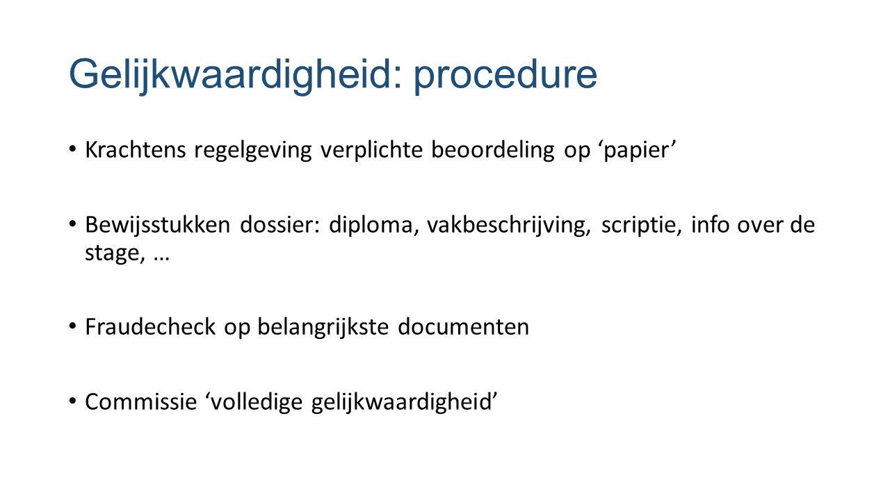 Gelijkwaardigheid: procedure Krachtens regelgeving verplichte beoordeling op 'papier' Bewijsstukken dossier: diploma, vakbeschrijving, scriptie, info