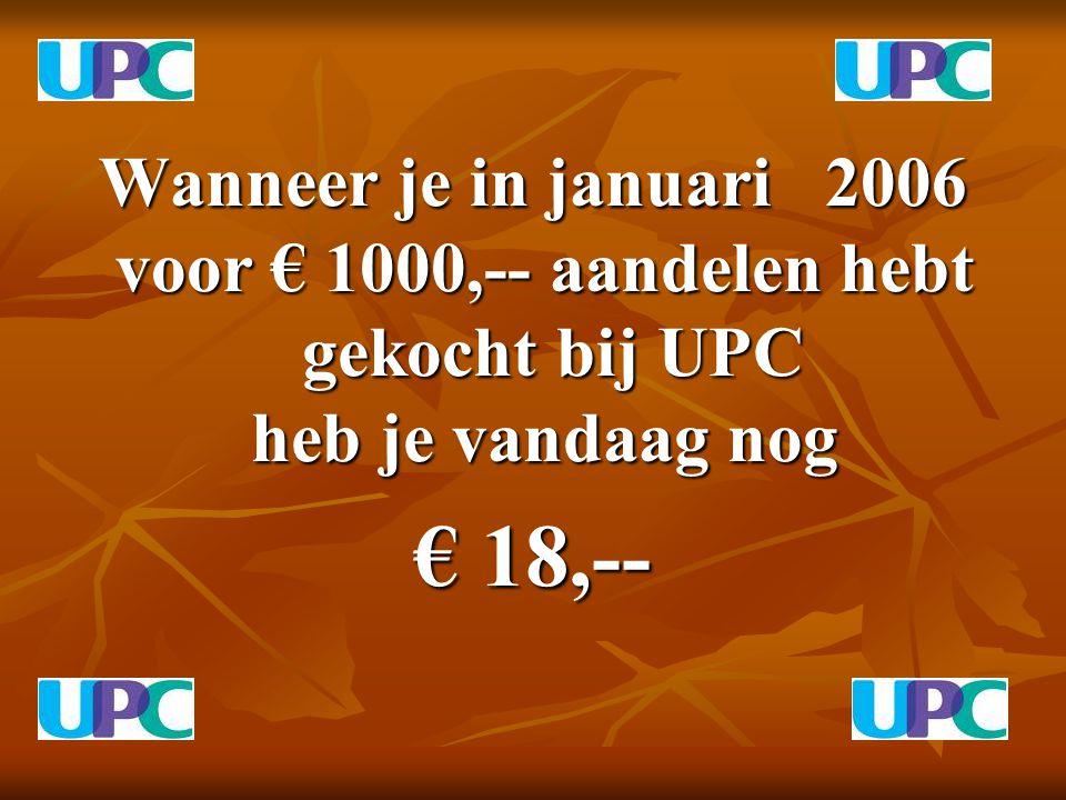 Wanneer je in januari 2006 voor € 1000,-- aandelen hebt gekocht bij UPC heb je vandaag nog Wanneer je in januari 2006 voor € 1000,-- aandelen hebt gekocht bij UPC heb je vandaag nog € 18,--