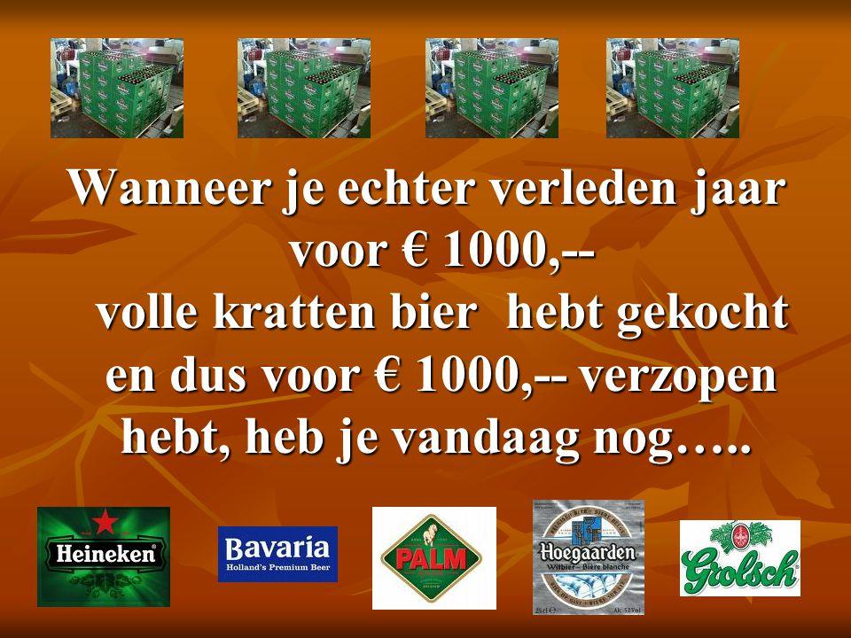Wanneer je echter verleden jaar voor € 1000,-- volle kratten bier hebt gekocht en dus voor € 1000,-- verzopen hebt, heb je vandaag nog….. Wanneer je e