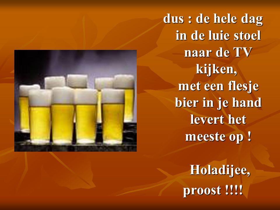 dus : de hele dag in de luie stoel naar de TV kijken, met een flesje bier in je hand levert het meeste op ! Holadijee, proost !!!!