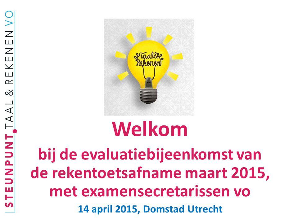 Welkom bij de evaluatiebijeenkomst van de rekentoetsafname maart 2015, met examensecretarissen vo 14 april 2015, Domstad Utrecht