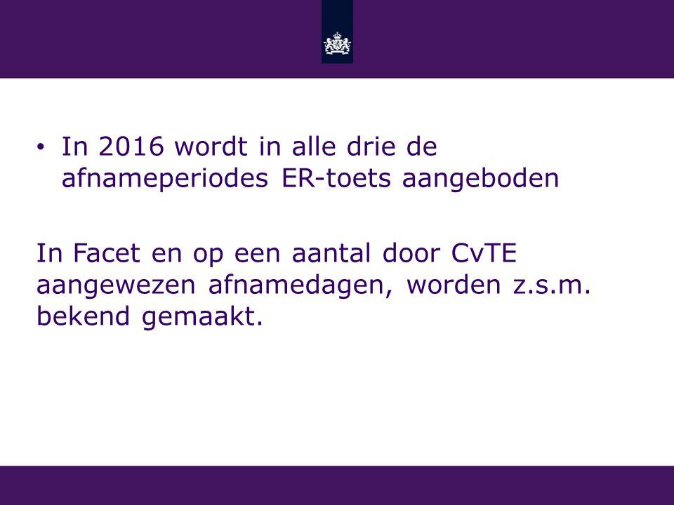 In 2016 wordt in alle drie de afnameperiodes ER-toets aangeboden In Facet en op een aantal door CvTE aangewezen afnamedagen, worden z.s.m. bekend gema