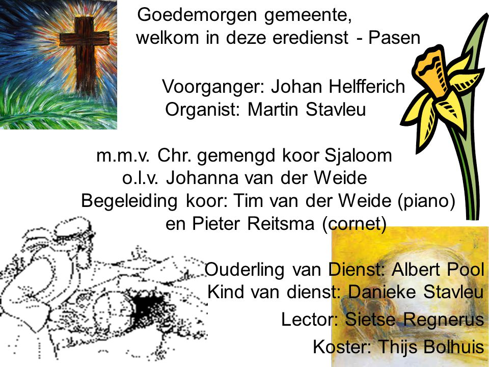 Goedemorgen gemeente, welkom in deze eredienst - Pasen Voorganger: Johan Helfferich Organist: Martin Stavleu m.m.v. Chr. gemengd koor Sjaloom o.l.v. J