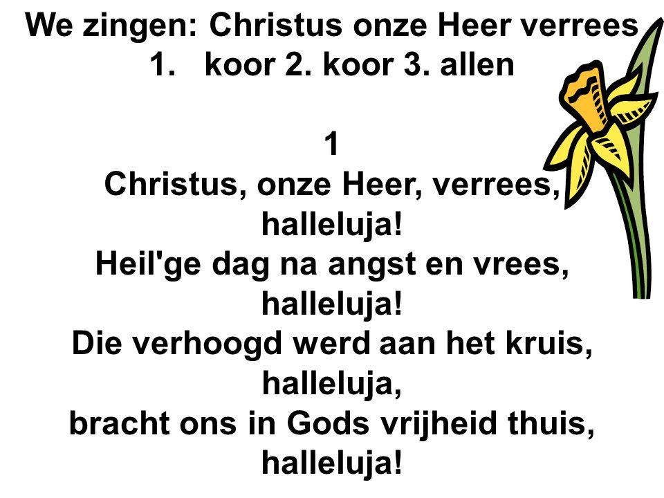 We zingen: Christus onze Heer verrees 1.koor 2. koor 3. allen 1 Christus, onze Heer, verrees, halleluja! Heil'ge dag na angst en vrees, halleluja! Die