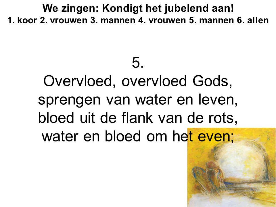 We zingen: Kondigt het jubelend aan! 1. koor 2. vrouwen 3. mannen 4. vrouwen 5. mannen 6. allen 5. Overvloed, overvloed Gods, sprengen van water en le