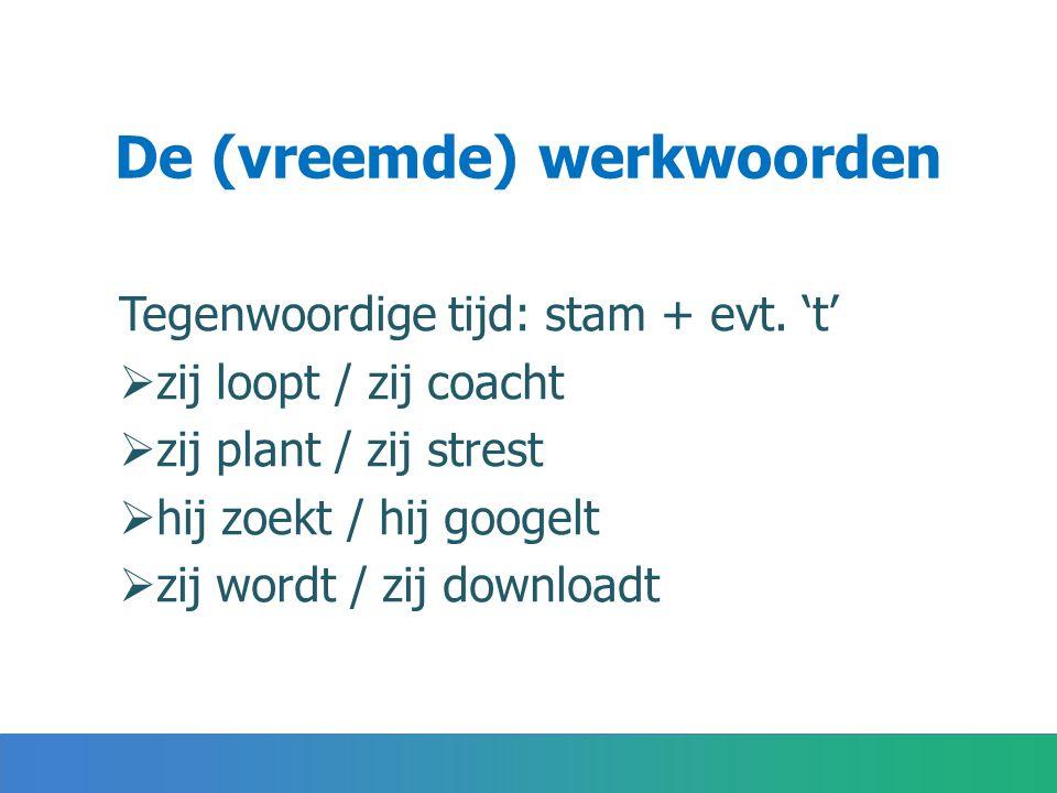 De (vreemde) werkwoorden Tegenwoordige tijd: stam + evt.