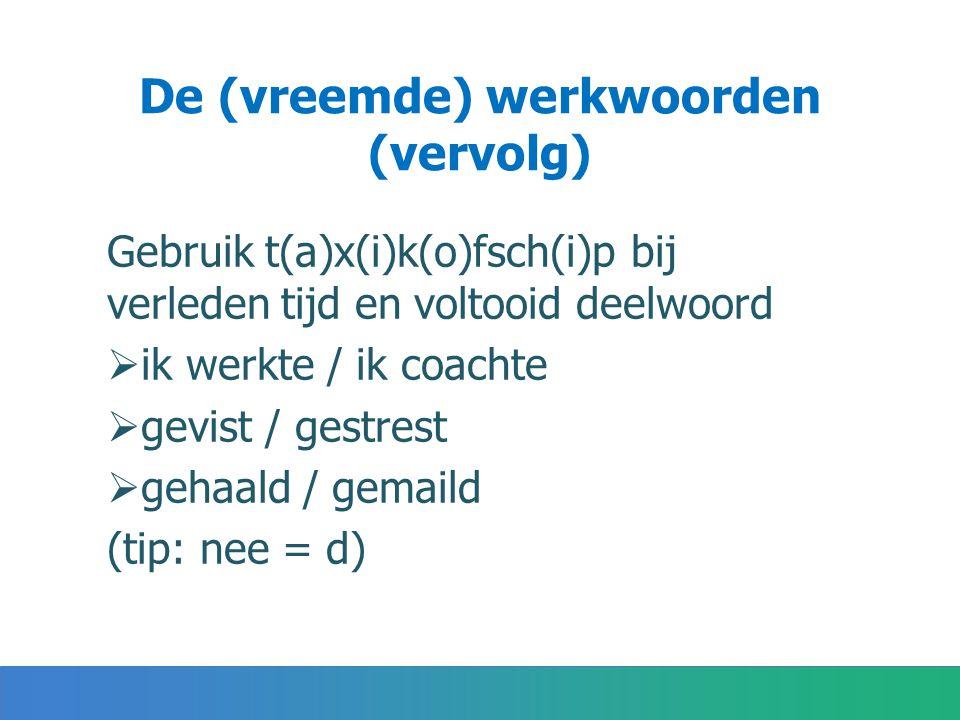 De (vreemde) werkwoorden (vervolg) Gebruik t(a)x(i)k(o)fsch(i)p bij verleden tijd en voltooid deelwoord  ik werkte / ik coachte  gevist / gestrest  gehaald / gemaild (tip: nee = d)