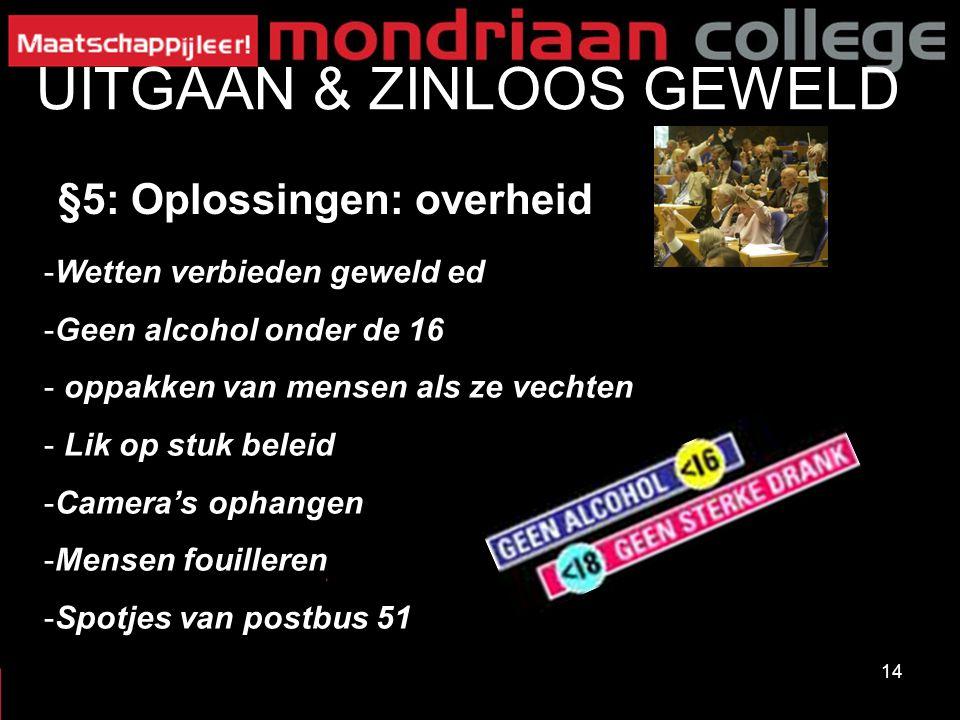 14 UITGAAN & ZINLOOS GEWELD §5: Oplossingen: overheid -Wetten verbieden geweld ed -Geen alcohol onder de 16 - oppakken van mensen als ze vechten - Lik