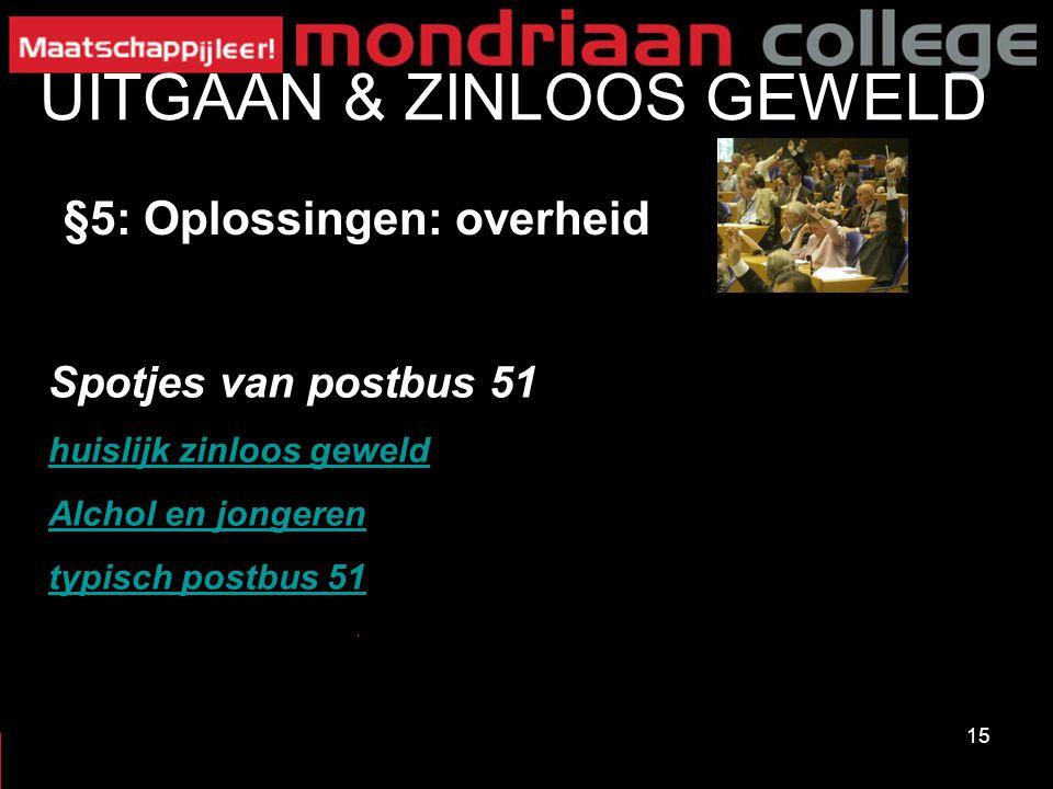 15 UITGAAN & ZINLOOS GEWELD §5: Oplossingen: overheid Spotjes van postbus 51 huislijk zinloos geweld Alchol en jongeren typisch postbus 51