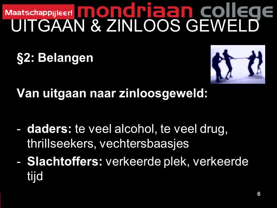 6 UITGAAN & ZINLOOS GEWELD §2: Belangen Van uitgaan naar zinloosgeweld: -daders: te veel alcohol, te veel drug, thrillseekers, vechtersbaasjes -Slacht