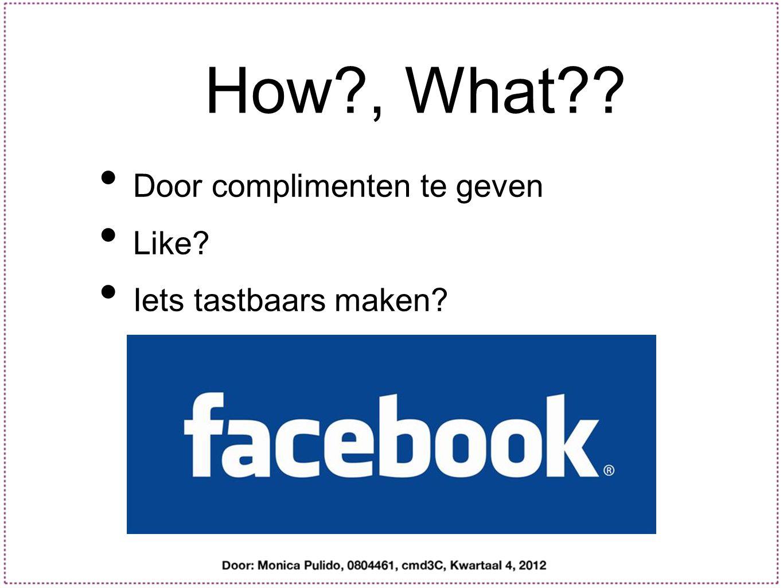 How?, What?? Door complimenten te geven Like? Iets tastbaars maken?