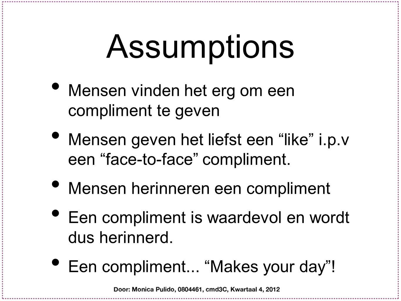 Assumptions Mensen vinden het erg om een compliment te geven Mensen geven het liefst een like i.p.v een face-to-face compliment.