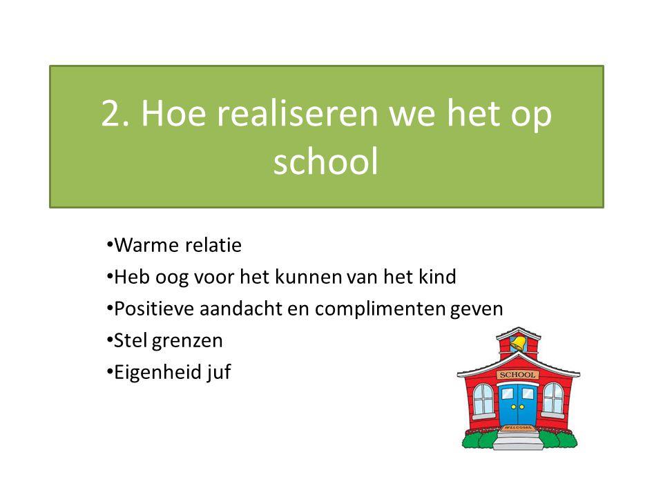2. Hoe realiseren we het op school Warme relatie Heb oog voor het kunnen van het kind Positieve aandacht en complimenten geven Stel grenzen Eigenheid