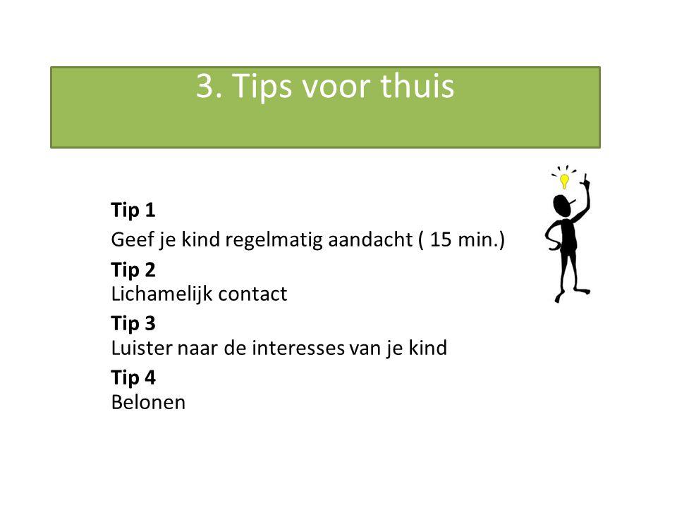 3. Tips voor thuis Tip 1 Geef je kind regelmatig aandacht ( 15 min.) Tip 2 Lichamelijk contact Tip 3 Luister naar de interesses van je kind Tip 4 Belo