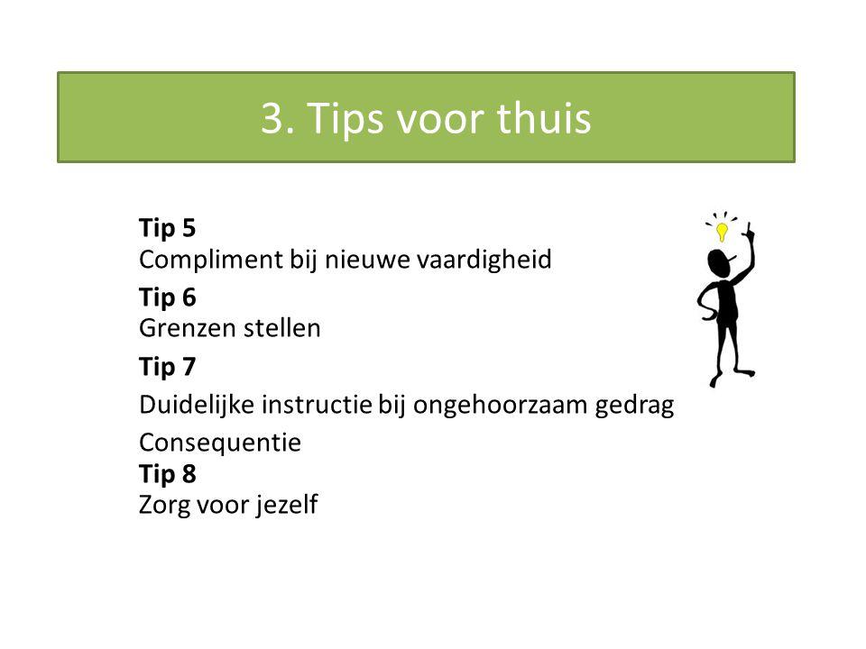 Tip 5 Compliment bij nieuwe vaardigheid Tip 6 Grenzen stellen Tip 7 Duidelijke instructie bij ongehoorzaam gedrag Consequentie Tip 8 Zorg voor jezelf