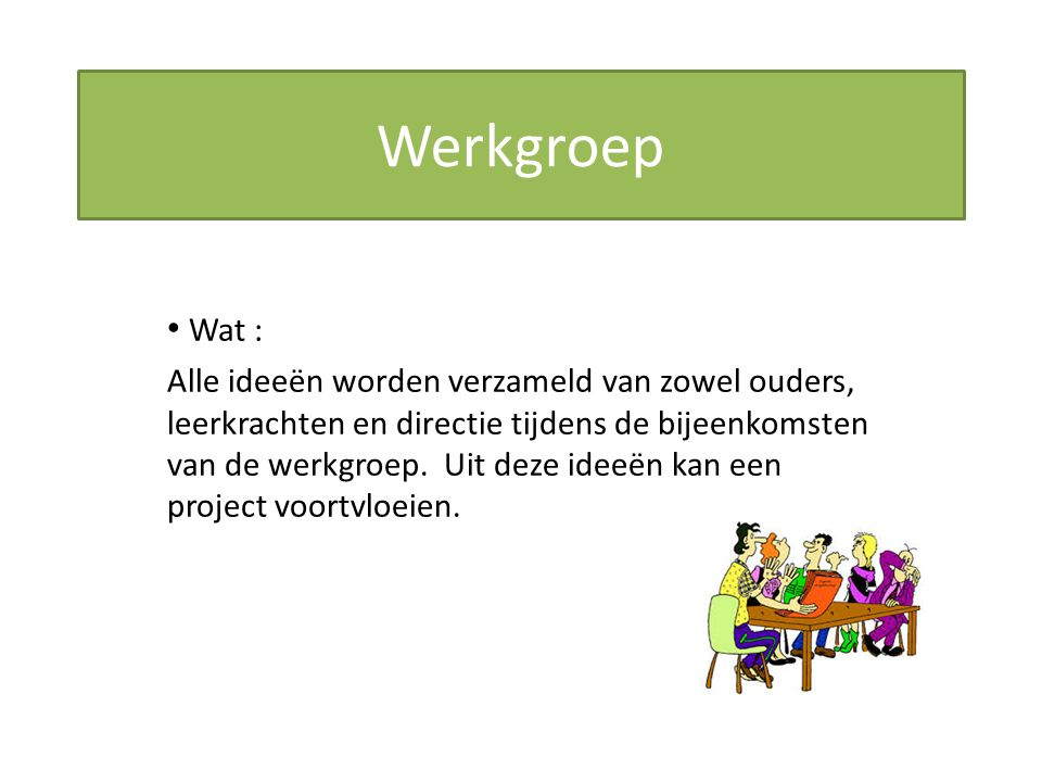 Werkgroep Wat : Alle ideeën worden verzameld van zowel ouders, leerkrachten en directie tijdens de bijeenkomsten van de werkgroep. Uit deze ideeën kan