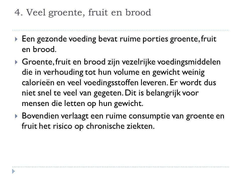 4.Veel groente, fruit en brood  Een gezonde voeding bevat ruime porties groente, fruit en brood.