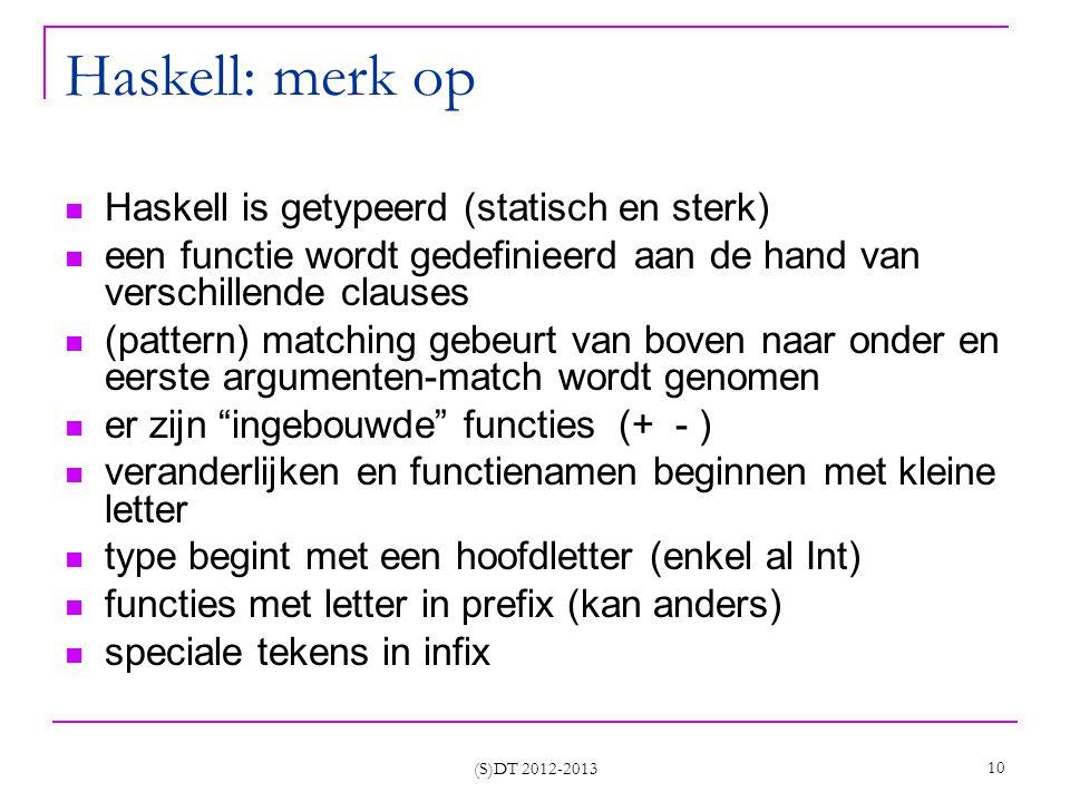 (S)DT 2012-2013 10 Haskell: merk op Haskell is getypeerd (statisch en sterk) een functie wordt gedefinieerd aan de hand van verschillende clauses (pattern) matching gebeurt van boven naar onder en eerste argumenten-match wordt genomen er zijn ingebouwde functies (+ - ) veranderlijken en functienamen beginnen met kleine letter type begint met een hoofdletter (enkel al Int) functies met letter in prefix (kan anders) speciale tekens in infix