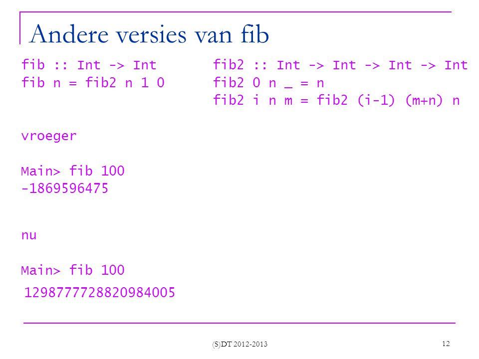 (S)DT 2012-2013 12 Andere versies van fib fib :: Int -> Int fib2 :: Int -> Int -> Int -> Int fib n = fib2 n 1 0 fib2 0 n _ = n fib2 i n m = fib2 (i-1) (m+n) n vroeger Main> fib 100 -1869596475 nu Main> fib 100 1298777728820984005