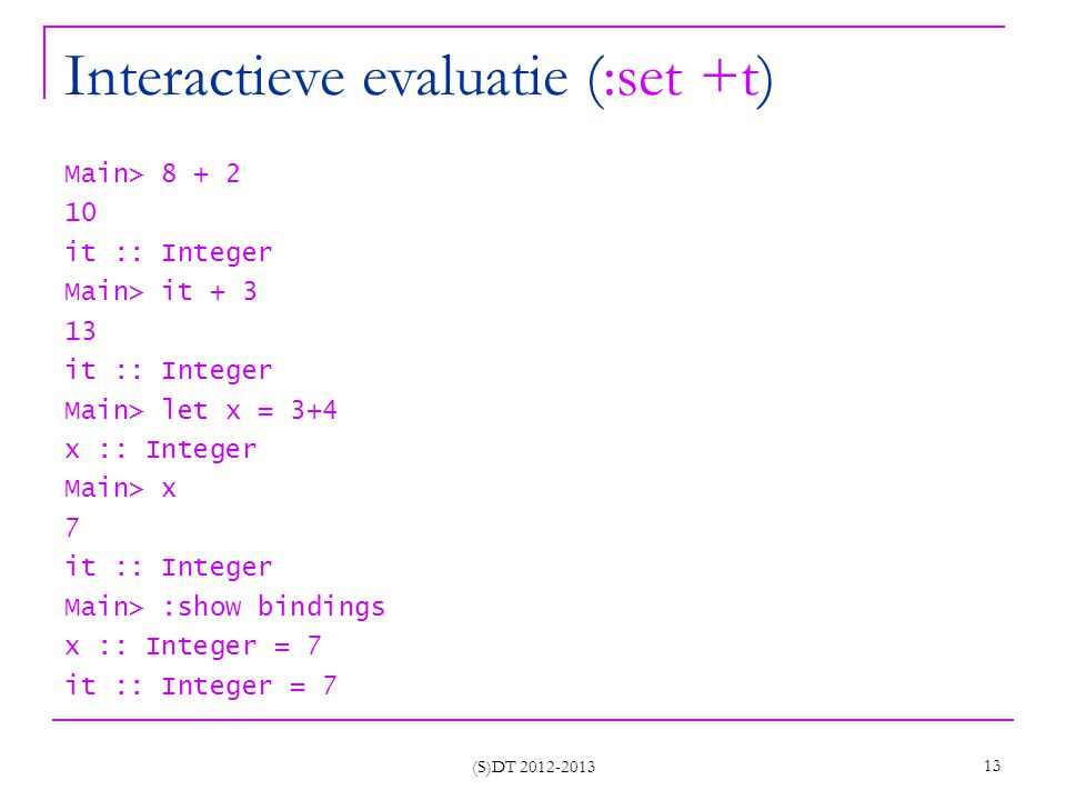 Interactieve evaluatie (:set +t) Main> 8 + 2 10 it :: Integer Main> it + 3 13 it :: Integer Main> let x = 3+4 x :: Integer Main> x 7 it :: Integer Main> :show bindings x :: Integer = 7 it :: Integer = 7 (S)DT 2012-2013 13