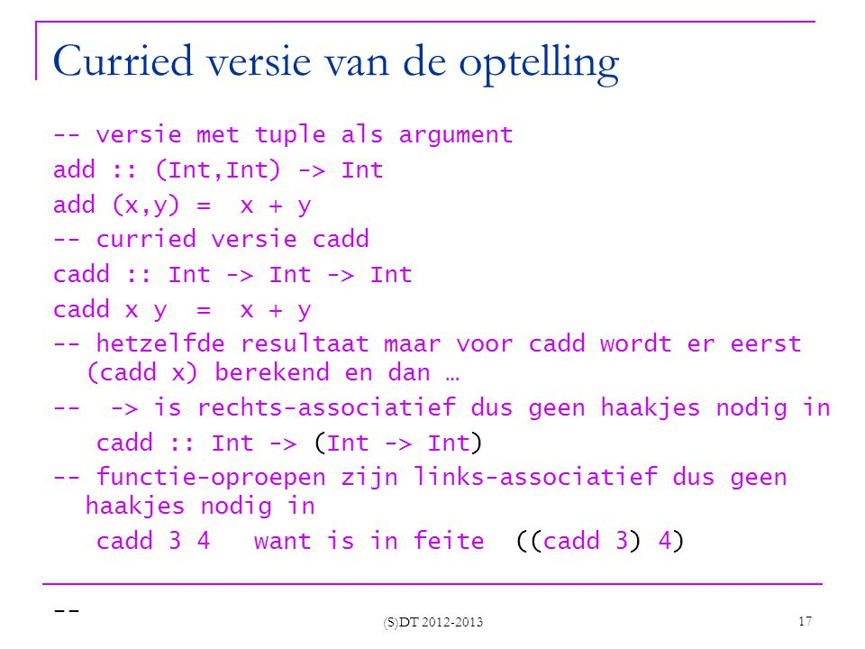 (S)DT 2012-2013 17 Curried versie van de optelling -- versie met tuple als argument add :: (Int,Int) -> Int add (x,y) = x + y -- curried versie cadd c