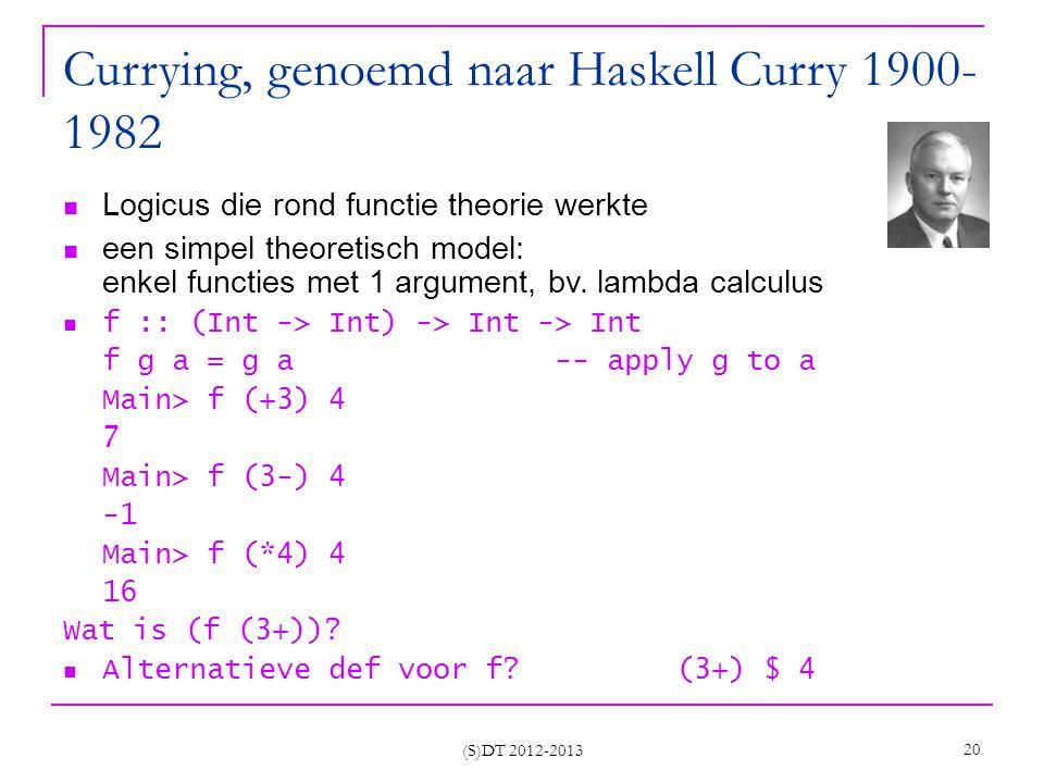 (S)DT 2012-2013 20 Currying, genoemd naar Haskell Curry 1900- 1982 Logicus die rond functie theorie werkte een simpel theoretisch model: enkel functies met 1 argument, bv.