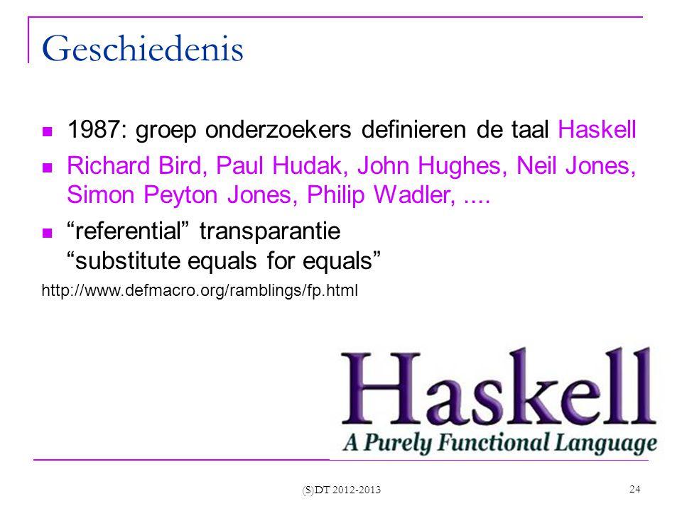 (S)DT 2012-2013 24 Geschiedenis 1987: groep onderzoekers definieren de taal Haskell Richard Bird, Paul Hudak, John Hughes, Neil Jones, Simon Peyton Jones, Philip Wadler,....