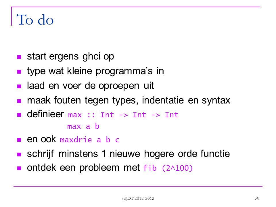 (S)DT 2012-2013 30 To do start ergens ghci op type wat kleine programma's in laad en voer de oproepen uit maak fouten tegen types, indentatie en syntax definieer max :: Int -> Int -> Int max a b en ook maxdrie a b c schrijf minstens 1 nieuwe hogere orde functie ontdek een probleem met fib (2^100)
