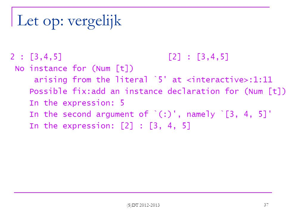 (S)DT 2012-2013 37 Let op: vergelijk 2 : [3,4,5] [2] : [3,4,5] No instance for (Num [t]) arising from the literal `5 at :1:11 Possible fix:add an instance declaration for (Num [t]) In the expression: 5 In the second argument of `(:) , namely `[3, 4, 5] In the expression: [2] : [3, 4, 5]