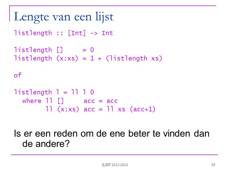 (S)DT 2012-2013 38 Lengte van een lijst listlength :: [Int] -> Int listlength [] = 0 listlength (x:xs) = 1 + (listlength xs) of listlength l = ll l 0 where ll [] acc = acc ll (x:xs) acc = ll xs (acc+1) Is er een reden om de ene beter te vinden dan de andere?
