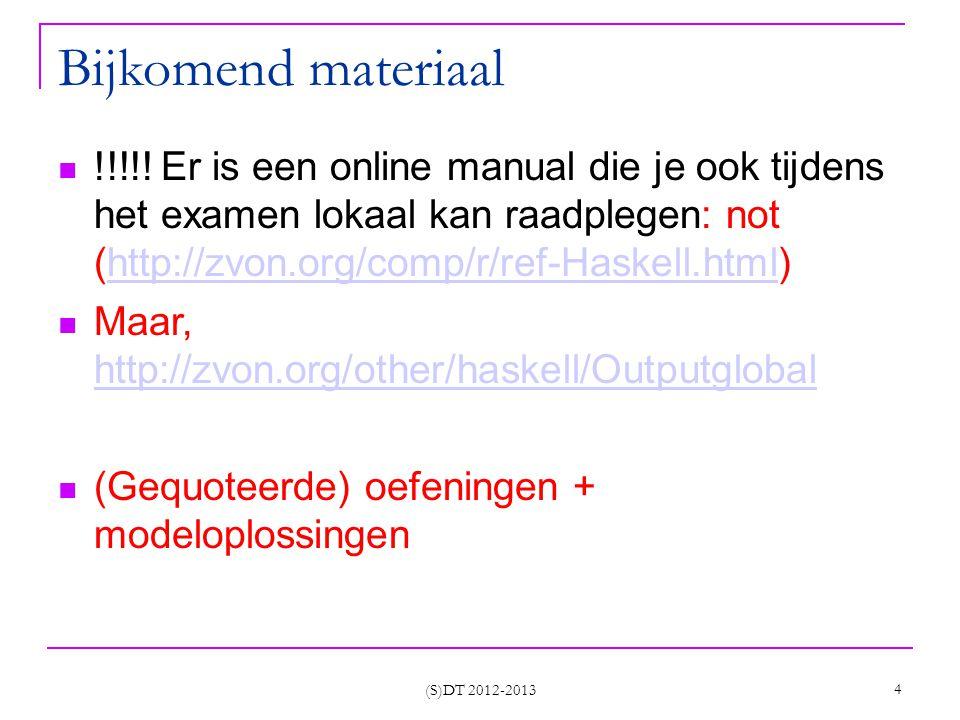 (S)DT 2012-2013 45 Voorbeeld && : luie evaluatie van argumenten (&&), (||) :: Bool -> Bool -> Bool False && x = False True && x = x False || x = x True || x = True Prelude> 4 < 5 && 3 < (5/0) Program error???.