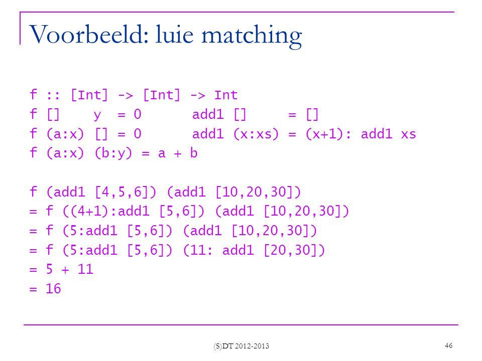 (S)DT 2012-2013 46 Voorbeeld: luie matching f :: [Int] -> [Int] -> Int f [] y = 0 add1 [] = [] f (a:x) [] = 0 add1 (x:xs) = (x+1): add1 xs f (a:x) (b:y) = a + b f (add1 [4,5,6]) (add1 [10,20,30]) = f ((4+1):add1 [5,6]) (add1 [10,20,30]) = f (5:add1 [5,6]) (add1 [10,20,30]) = f (5:add1 [5,6]) (11: add1 [20,30]) = 5 + 11 = 16