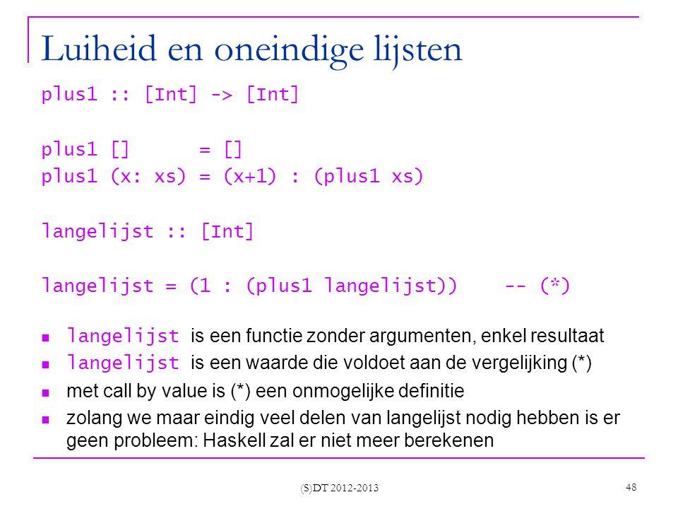 (S)DT 2012-2013 48 Luiheid en oneindige lijsten plus1 :: [Int] -> [Int] plus1 [] = [] plus1 (x: xs) = (x+1) : (plus1 xs) langelijst :: [Int] langelijst = (1 : (plus1 langelijst)) -- (*) langelijst is een functie zonder argumenten, enkel resultaat langelijst is een waarde die voldoet aan de vergelijking (*) met call by value is (*) een onmogelijke definitie zolang we maar eindig veel delen van langelijst nodig hebben is er geen probleem: Haskell zal er niet meer berekenen