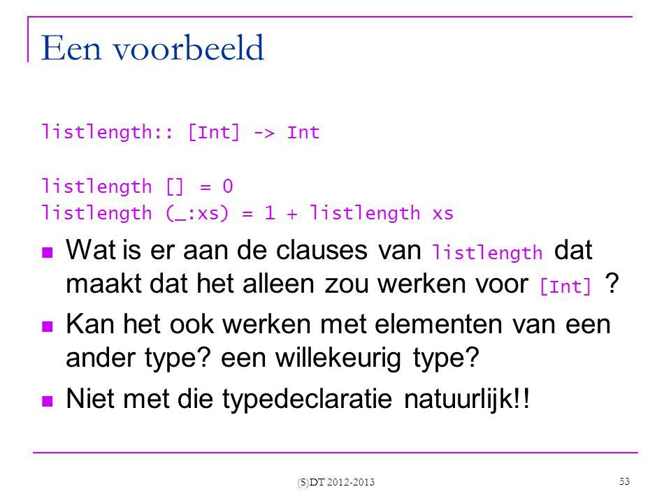 (S)DT 2012-2013 53 Een voorbeeld listlength:: [Int] -> Int listlength [] = 0 listlength (_:xs) = 1 + listlength xs Wat is er aan de clauses van listlength dat maakt dat het alleen zou werken voor [Int] .