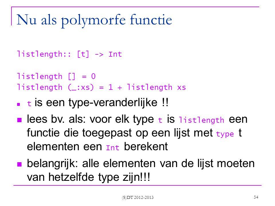 (S)DT 2012-2013 54 Nu als polymorfe functie listlength:: [t] -> Int listlength [] = 0 listlength (_:xs) = 1 + listlength xs t is een type-veranderlijke !.