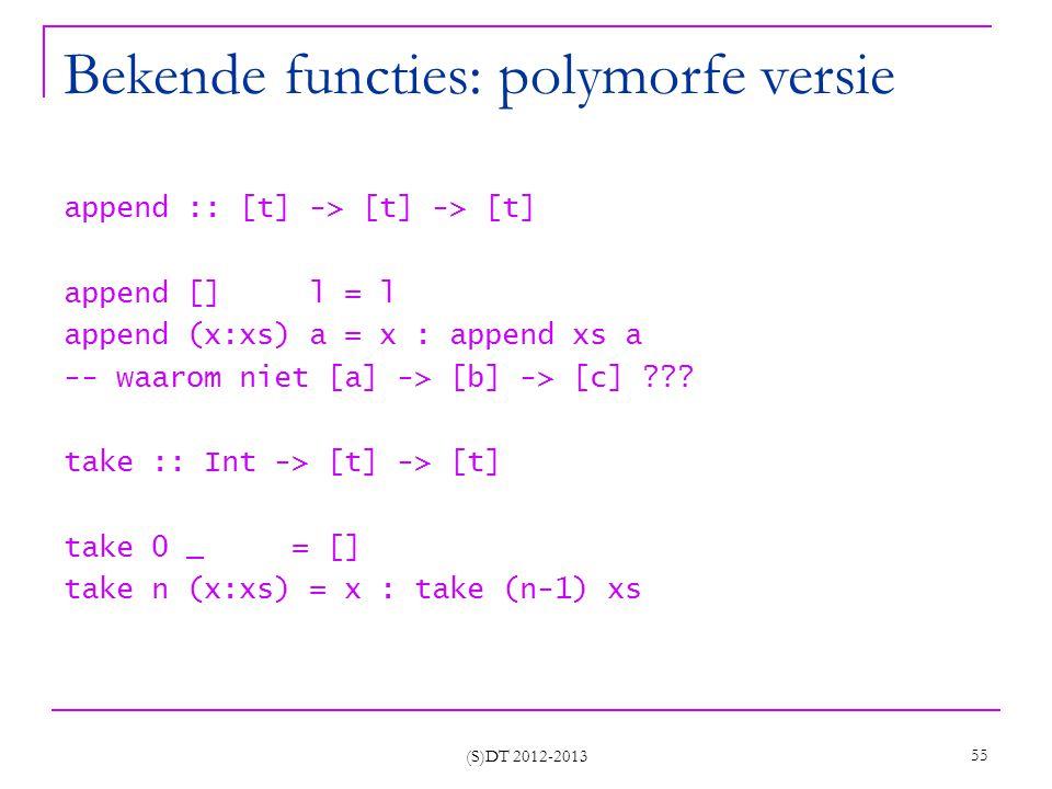 (S)DT 2012-2013 55 Bekende functies: polymorfe versie append :: [t] -> [t] -> [t] append [] l = l append (x:xs) a = x : append xs a -- waarom niet [a] -> [b] -> [c] ??.
